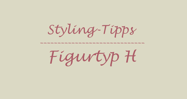 styling tipps figurtyp H