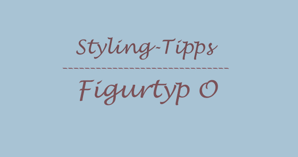styling tipps figurtyp O